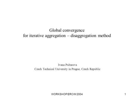 WORKSHOP ERCIM 20041 Global convergence for iterative aggregation – disaggregation method Ivana Pultarova Czech Technical University in Prague, Czech Republic.