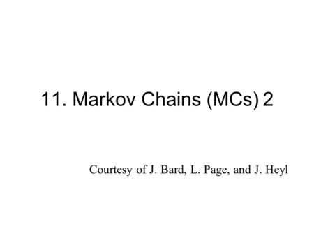 11. Markov Chains (MCs) 2 Courtesy of J. Bard, L. Page, and J. Heyl.