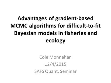 Advantages of gradient-based MCMC algorithms for difficult-to-fit Bayesian models in fisheries and ecology Cole Monnahan 12/4/2015 SAFS Quant. Seminar.