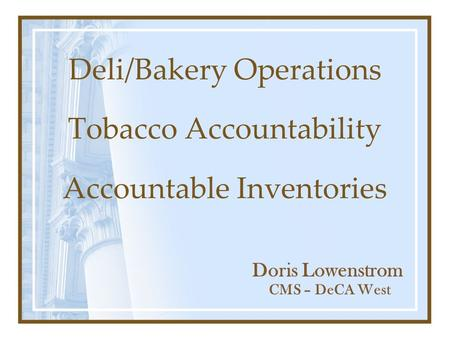 Deli/Bakery Operations Tobacco Accountability Accountable Inventories CMS – DeCA West Doris Lowenstrom.