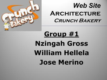 Web Site Architecture Crunch Bakery Group #1 Nzingah Gross William Hellela Jose Merino.