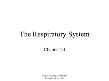 Human Anatomy, 3rd edition Prentice Hall, © 2001 The Respiratory System Chapter 24.