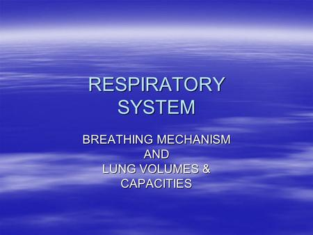 RESPIRATORY SYSTEM BREATHING MECHANISM AND LUNG VOLUMES & CAPACITIES.