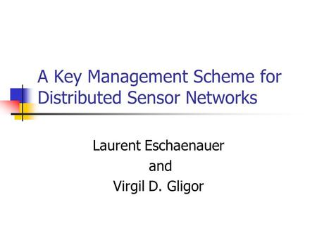 A Key Management Scheme for Distributed Sensor Networks Laurent Eschaenauer and Virgil D. Gligor.