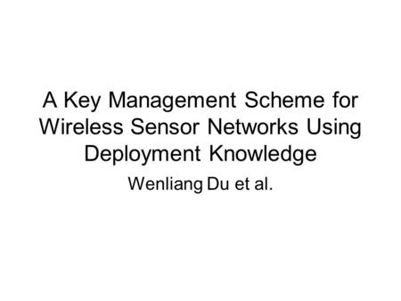 A Key Management Scheme for Wireless Sensor Networks Using Deployment Knowledge Wenliang Du et al.