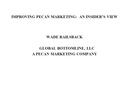 IMPROVING PECAN MARKETING: AN INSIDER'S VIEW WADE RAILSBACK GLOBAL BOTTOMLINE, LLC A PECAN MARKETING COMPANY.
