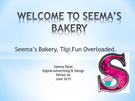 Seema's Bakery, The Fun Overloaded. Seema Patel Digital Advertising & Design Period 4A June 2015.