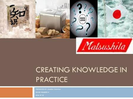 CREATING KNOWLEDGE IN PRACTICE PRESENTED BY: ZAAKIA CHAWLA BOOK NUMBER 4 ROLL # 18.