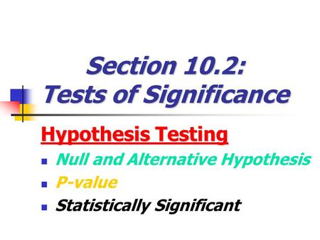 Section 10.2: Tests of Significance Hypothesis Testing Null and Alternative Hypothesis P-value Statistically Significant.
