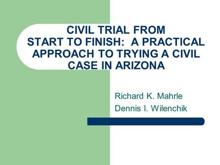 CIVIL TRIAL FROM START TO FINISH: A PRACTICAL APPROACH TO TRYING A CIVIL CASE IN ARIZONA Richard K. Mahrle Dennis I. Wilenchik.
