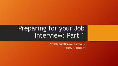 Preparing for your Job Interview: Part 1 Possible questions with answers Harry H. Holdorf.