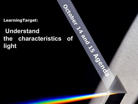 October 14 and 15 Agenda LearningTarget: Understand the characteristics of light.