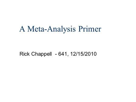 A Meta-Analysis Primer Rick Chappell - 641, 12/15/2010.