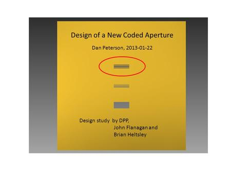 Design of a New Coded Aperture Dan Peterson, 2013-01-22 Design study by DPP, John Flanagan and Brian Heltsley.