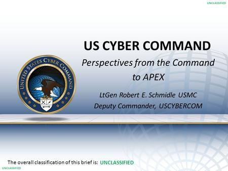 US CYBER COMMAND The overall classification of this brief is: UNCLASSIFIED 1 Perspectives from the Command to APEX LtGen Robert E. Schmidle USMC Deputy.