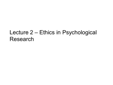 Lecture 2 – Ethics in Psychological Research. Outline 1.Psychologists have a special responsibility to behave ethically towards others 2.There are no.