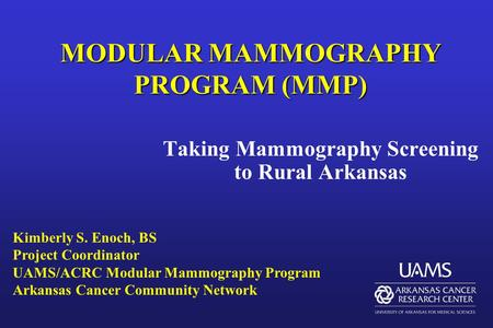 MODULAR MAMMOGRAPHY PROGRAM (MMP) Taking Mammography Screening to Rural Arkansas Kimberly S. Enoch, BS Project Coordinator UAMS/ACRC Modular Mammography.