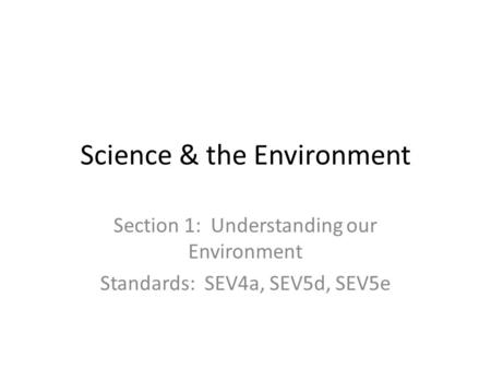 Science & the Environment Section 1: Understanding our Environment Standards: SEV4a, SEV5d, SEV5e.