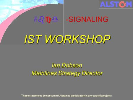 These statements do not commit Alstom to participation in any specific projects Abcd -SIGNALING IST WORKSHOP Ian Dobson Mainlines Strategy Director.