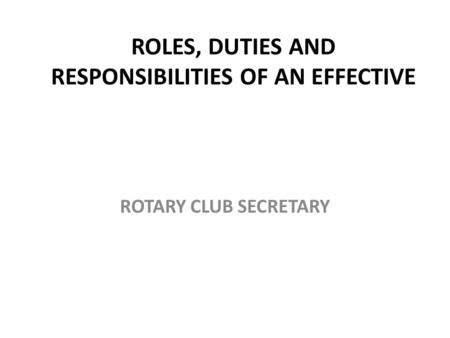 ROLES, DUTIES AND RESPONSIBILITIES OF AN EFFECTIVE ROTARY CLUB SECRETARY.