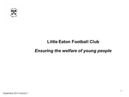 Little Eaton Football Club Ensuring the welfare of young people September 2014 Version 1 1.