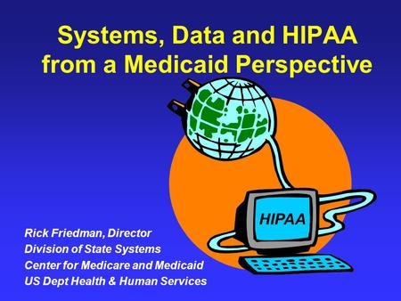 Systems, Data and HIPAA from a Medicaid Perspective Rick Friedman, Director Division of State Systems Center for Medicare and Medicaid US Dept Health &