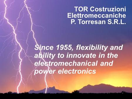 TOR Costruzioni Elettromeccaniche P. Torresan S.R.L. Since 1955, flexibility and ability to innovate in the electromechanical and power electronics.