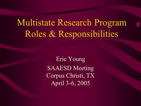 Multistate Research Program Roles & Responsibilities Eric Young SAAESD Meeting Corpus Christi, TX April 3-6, 2005.