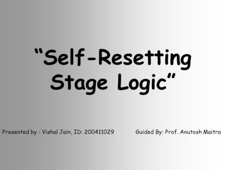 """Self-Resetting Stage Logic"" Presented by : Vishal Jain, ID: 200411029 Guided By: Prof. Anutosh Maitra."