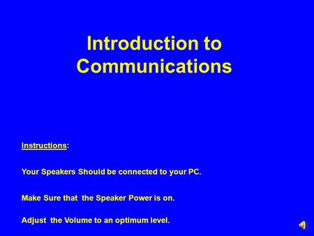 Introduction to Communications Instructions: Your Speakers Should be connected to your PC. Make Sure that the Speaker Power is on. Adjust the Volume to.