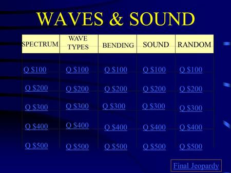 WAVES & SOUND SPECTRUM WAVE TYPES BENDING SOUND RANDOM Q $100 Q $200 Q $300 Q $400 Q $500 Q $100 Q $200 Q $300 Q $400 Q $500 Final Jeopardy.
