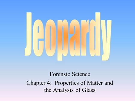 Forensic Science Chapter 4: Properties of Matter and the Analysis of Glass.