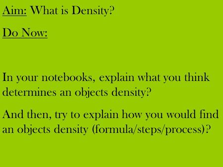 Aim: What is Density? Do Now: In your notebooks, explain what you think determines an objects density? And then, try to explain how you would find an objects.