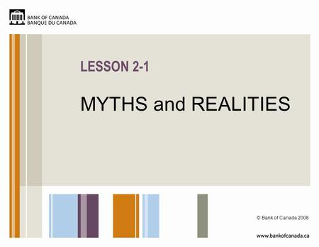 LESSON 2-1 MYTHS and REALITIES © Bank of Canada 2008.