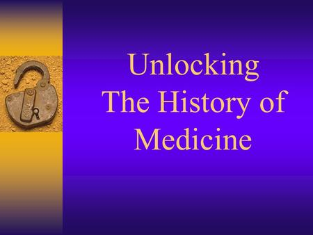 Unlocking The History of Medicine. Primitive Times  Believed that illness and diseases were a punishment from the Gods  First physicians were witch.