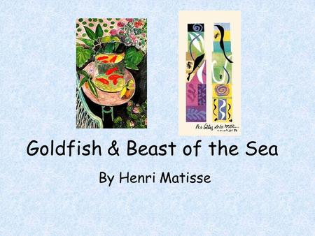 Goldfish & Beast of the Sea By Henri Matisse. Henri Matisse Born in France in 1869 Started to paint when he was sick and his mom gave him paints Used.
