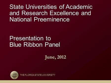 THE FLORIDA STATE UNIVERSITY State Universities of Academic and Research Excellence and National Preeminence Presentation to Blue Ribbon Panel June, 2012.