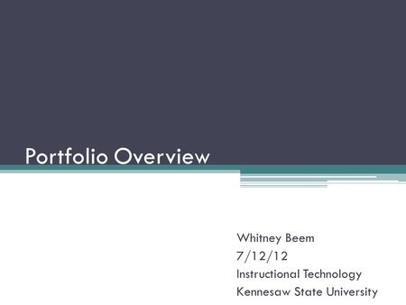 Portfolio Overview Whitney Beem 7/12/12 Instructional Technology Kennesaw State University.