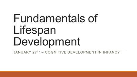 Fundamentals of Lifespan Development JANUARY 27 TH – COGNITIVE DEVELOPMENT IN INFANCY.