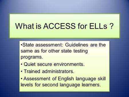 What is ACCESS for ELLs ? State assessment: Guidelines are the same as for other state testing programs. Quiet secure environments. Trained administrators.