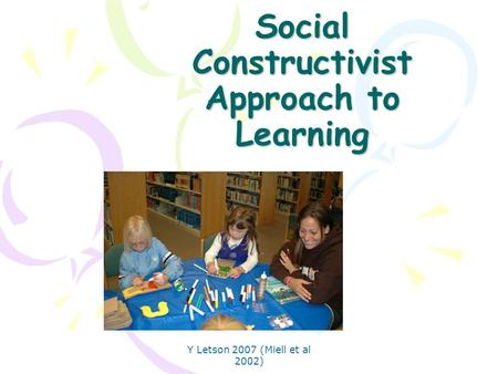 Y Letson 2007 (Miell et al 2002) Social Constructivist Approach to Learning.