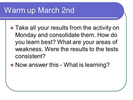 Warm up March 2nd Take all your results from the activity on Monday and consolidate them. How do you learn best? What are your areas of weakness. Were.