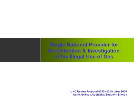 Single National Provider for the Detection & Investigation of the Illegal Use of Gas UNC Review Proposal 0245 - 12 October 2009 Anne Jackson, Scottish.