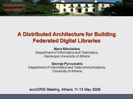 Harokopio University of Athens – Department of Informatics and Telematics HAROKOPIOUNIVERSITY A Distributed Architecture for Building Federated Digital.