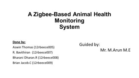A Zigbee-Based Animal Health Monitoring System Done by: Aswin Thomas (12rbeece005) R. Bavithiran (12rbeece007) Bharani Dharan.R (12rbeece008) Brian Jacob.C.