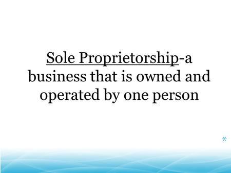 Sole Proprietorship-a business that is owned and operated by one person *