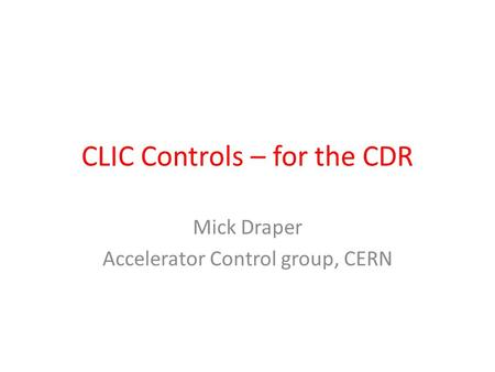 CLIC Controls – for the CDR Mick Draper Accelerator Control group, CERN.