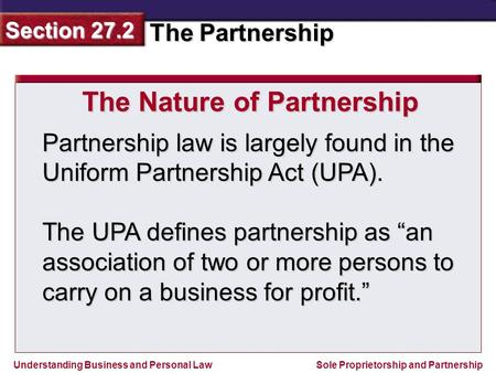 Understanding Business and Personal Law The Partnership Section 27.2 Sole Proprietorship and Partnership Partnership law is largely found in the Uniform.