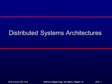 ©Ian Sommerville 2004Software Engineering, 7th edition. Chapter 12 Slide 1 Distributed Systems Architectures.