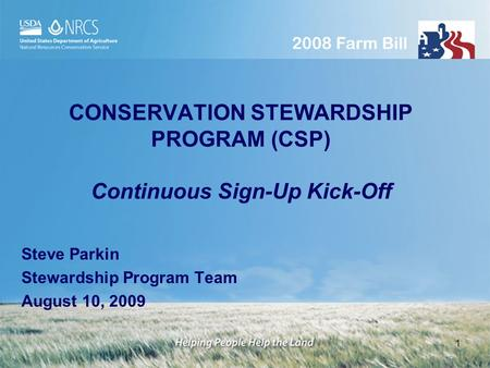 1 CONSERVATION STEWARDSHIP PROGRAM (CSP) Continuous Sign-Up Kick-Off Steve Parkin Stewardship Program Team August 10, 2009.